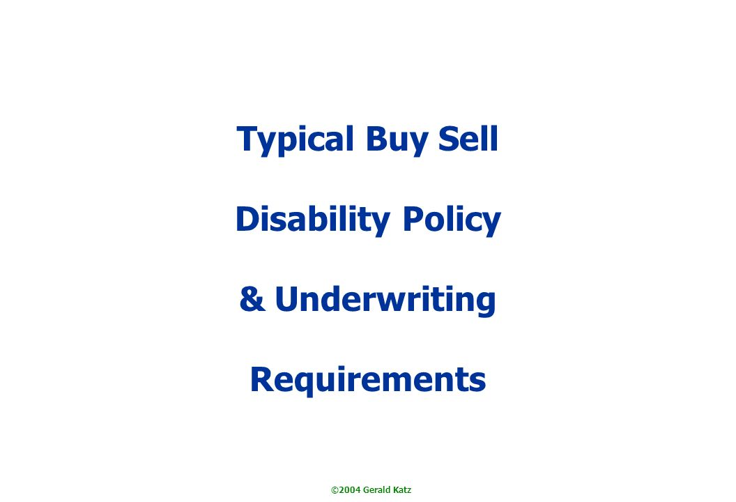 ©2004 Gerald Katz Typical Buy Sell Disability Policy & Underwriting Requirements