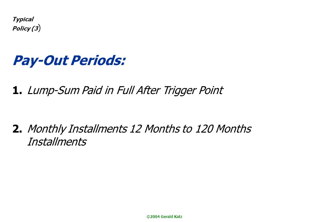 ©2004 Gerald Katz Typical Policy (3 ) Pay-Out Periods: 1.Lump-Sum Paid in Full After Trigger Point 2.Monthly Installments 12 Months to 120 Months Installments