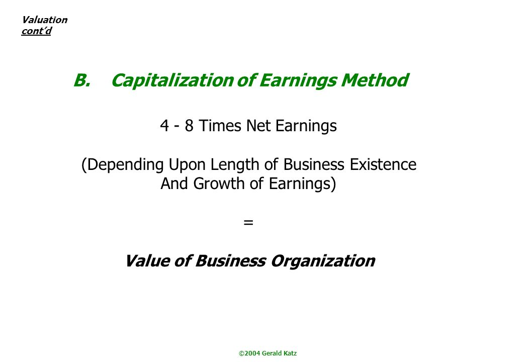 ©2004 Gerald Katz B. Capitalization of Earnings Method 4 - 8 Times Net Earnings (Depending Upon Length of Business Existence And Growth of Earnings) =