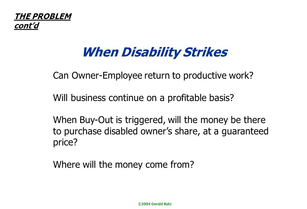 ©2004 Gerald Katz THE PROBLEM contd When Disability Strikes Can Owner-Employee return to productive work.