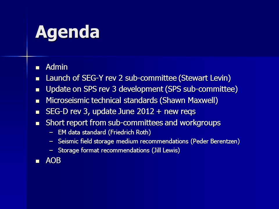 Agenda Admin Admin Launch of SEG-Y rev 2 sub-committee (Stewart Levin) Launch of SEG-Y rev 2 sub-committee (Stewart Levin) Update on SPS rev 3 development (SPS sub-committee) Update on SPS rev 3 development (SPS sub-committee) Microseismic technical standards (Shawn Maxwell) Microseismic technical standards (Shawn Maxwell) SEG-D rev 3, update June 2012 + new reqs SEG-D rev 3, update June 2012 + new reqs Short report from sub-committees and workgroups Short report from sub-committees and workgroups –EM data standard (Friedrich Roth) –Seismic field storage medium recommendations (Peder Berentzen) –Storage format recommendations (Jill Lewis) AOB AOB