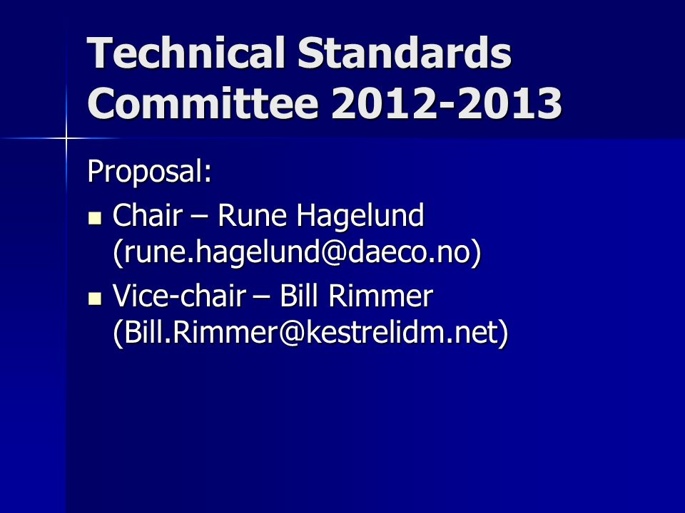 Technical Standards Committee 2012-2013 Proposal: Chair – Rune Hagelund (rune.hagelund@daeco.no) Chair – Rune Hagelund (rune.hagelund@daeco.no) Vice-chair – Bill Rimmer (Bill.Rimmer@kestrelidm.net) Vice-chair – Bill Rimmer (Bill.Rimmer@kestrelidm.net)
