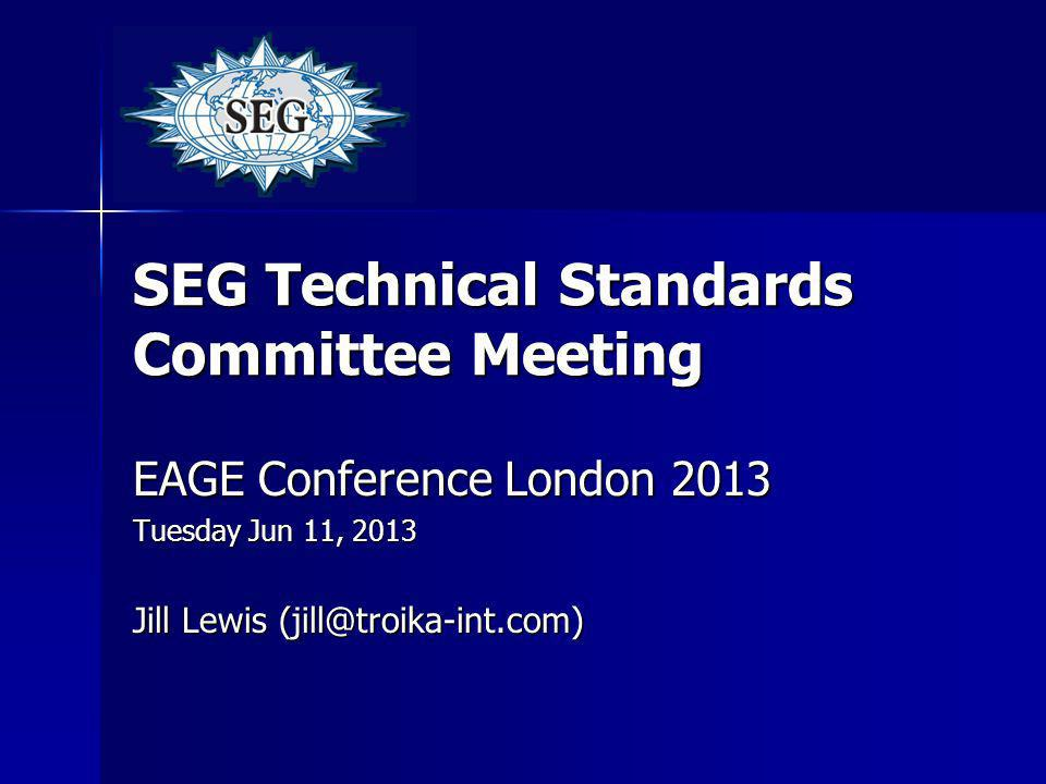SEG Technical Standards Committee Meeting EAGE Conference London 2013 Tuesday Jun 11, 2013 Jill Lewis (jill@troika-int.com)
