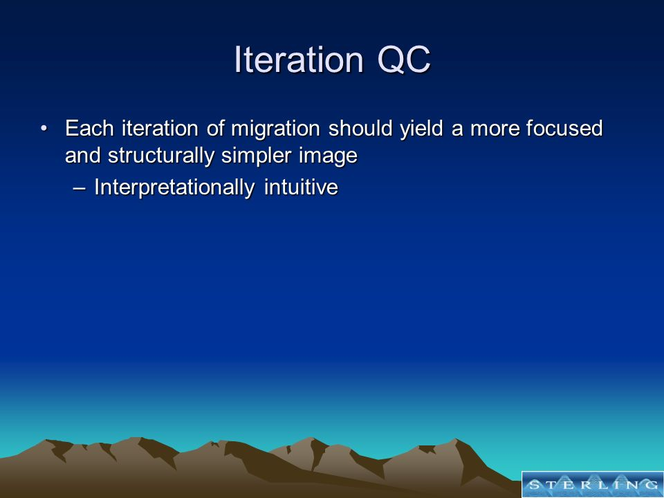 Iteration QC Each iteration of migration should yield a more focused and structurally simpler imageEach iteration of migration should yield a more focused and structurally simpler image –Interpretationally intuitive