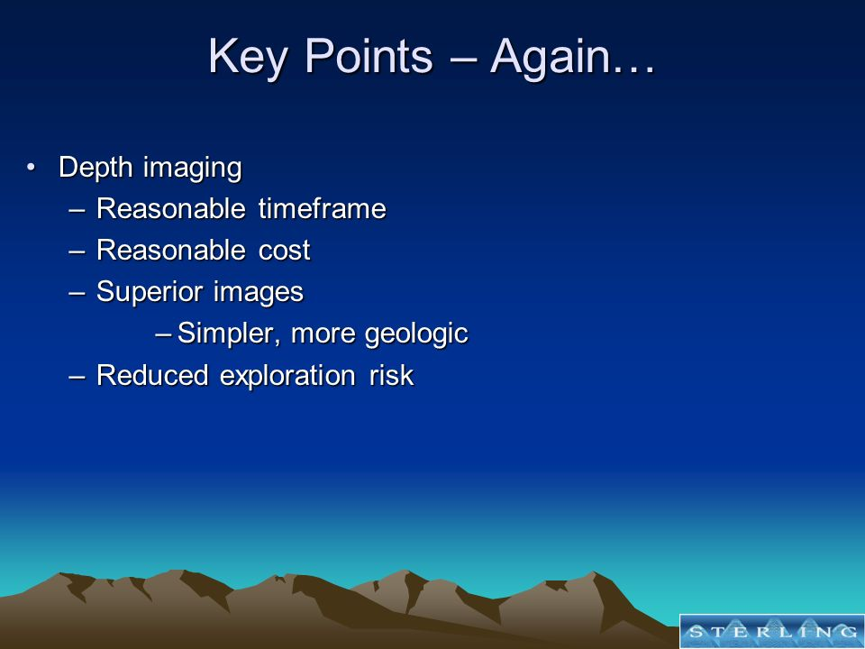 Key Points – Again… Depth imagingDepth imaging –Reasonable timeframe –Reasonable cost –Superior images –Simpler, more geologic –Reduced exploration ri
