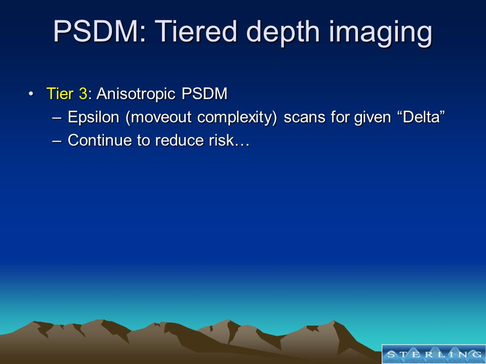 Tier 3: Anisotropic PSDMTier 3: Anisotropic PSDM –Epsilon (moveout complexity) scans for given Delta –Continue to reduce risk… PSDM: Tiered depth imag
