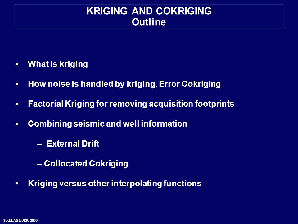 SEG/EAGE DISC 2003 KRIGING AND COKRIGING Outline What is kriging How noise is handled by kriging. Error Cokriging Factorial Kriging for removing acqui