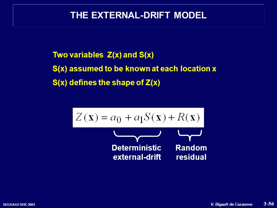 SEG/EAGE DISC 2003 V. Bigault de Cazanove THE EXTERNAL-DRIFT MODEL Two variables Z(x) and S(x) S(x) assumed to be known at each location x S(x) define