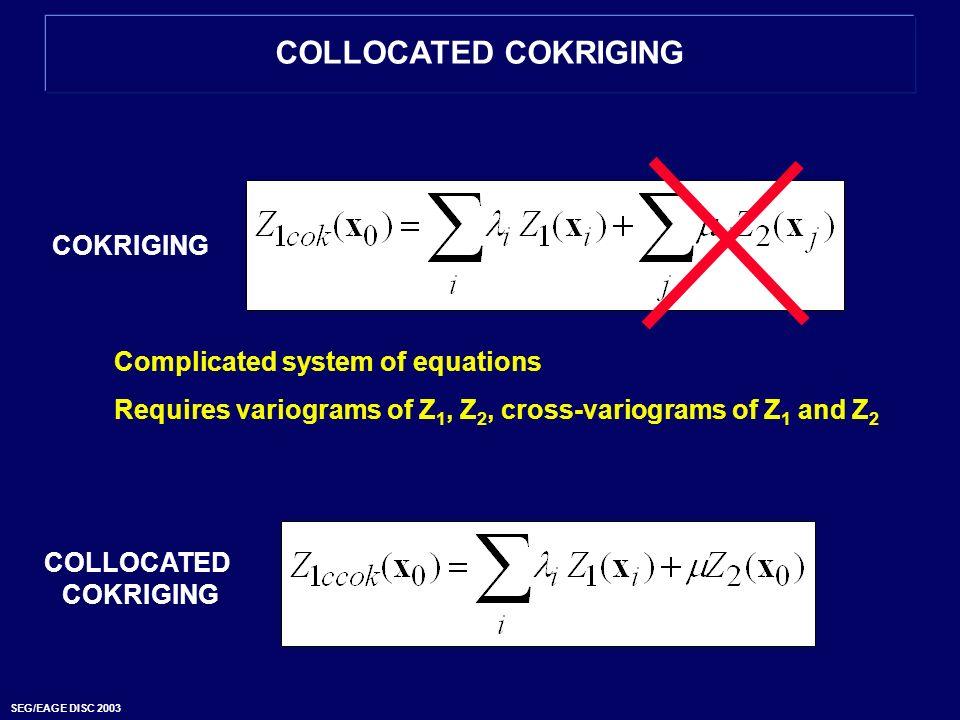 SEG/EAGE DISC 2003 COLLOCATED COKRIGING COKRIGING COLLOCATED COKRIGING Complicated system of equations Requires variograms of Z 1, Z 2, cross-variogra