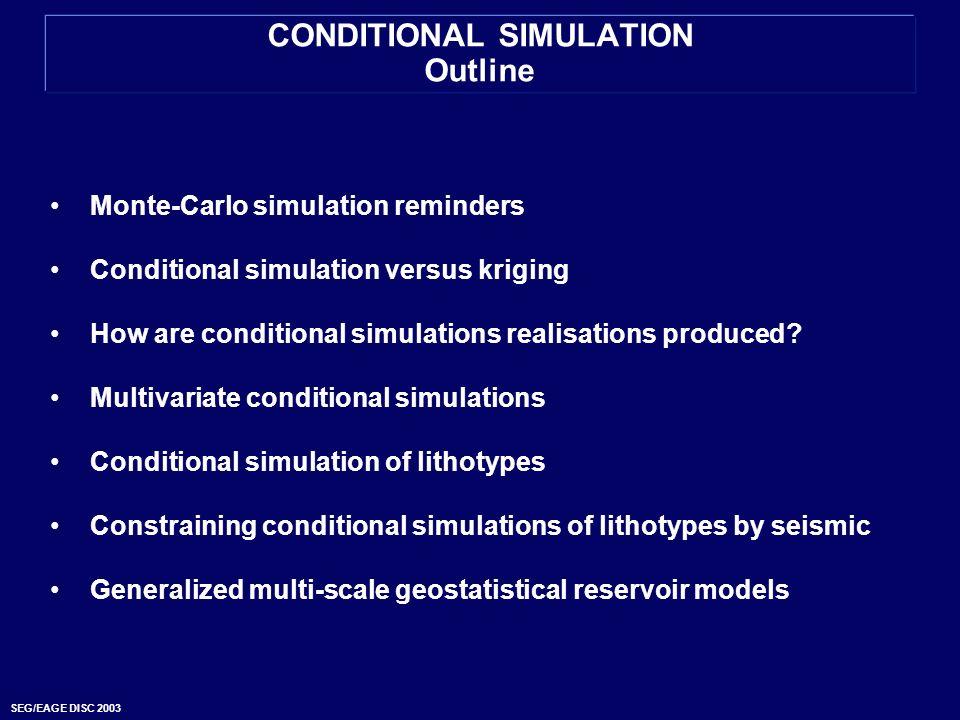 SEG/EAGE DISC 2003 CONDITIONAL SIMULATION Outline Monte-Carlo simulation reminders Conditional simulation versus kriging How are conditional simulatio