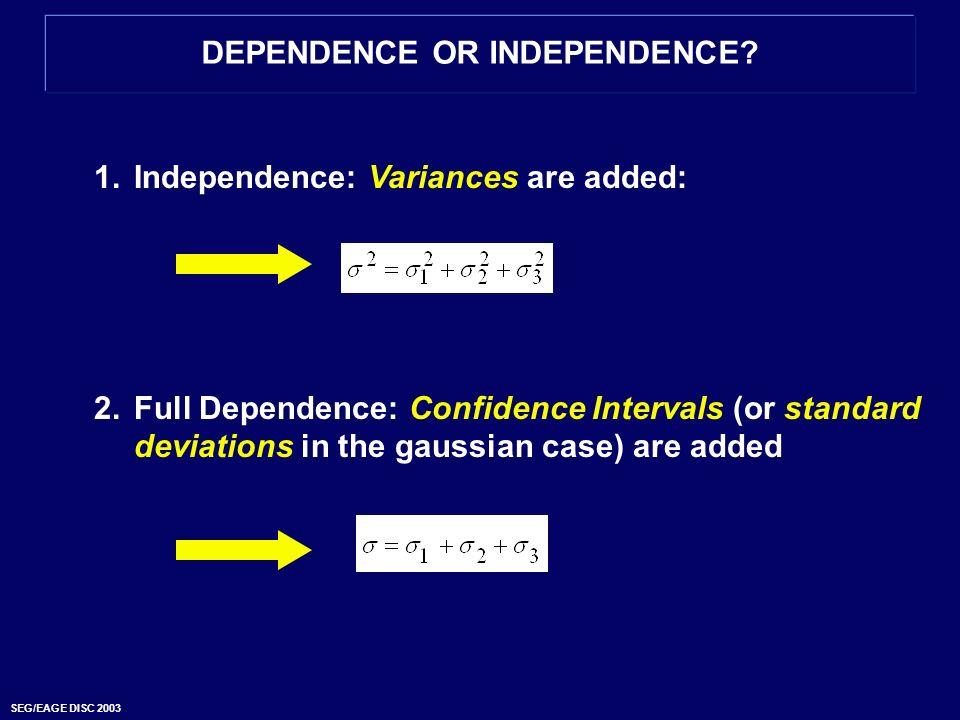 SEG/EAGE DISC 2003 DEPENDENCE OR INDEPENDENCE? 1.Independence: Variances are added: 2.Full Dependence: Confidence Intervals (or standard deviations in