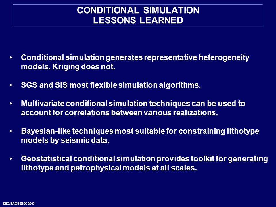 SEG/EAGE DISC 2003 CONDITIONAL SIMULATION LESSONS LEARNED Conditional simulation generates representative heterogeneity models. Kriging does not. SGS