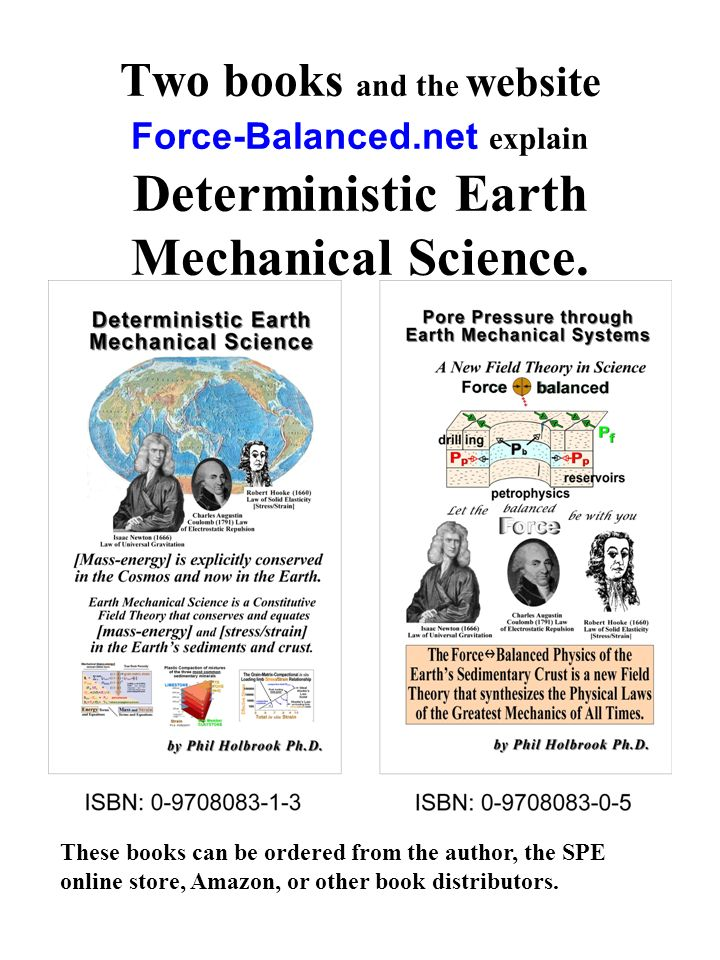 Two books and the website Force-Balanced.net explain Deterministic Earth Mechanical Science. These books can be ordered from the author, the SPE onlin