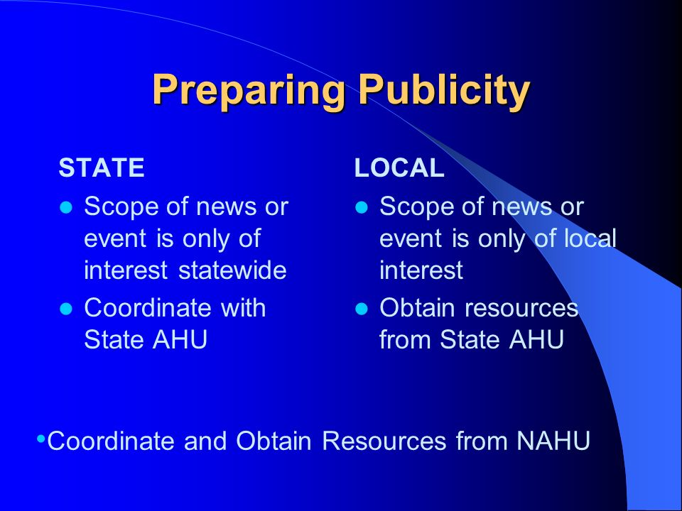 Preparing Publicity NATIONAL Explain Local Impact of National News Coordinate Resources with NAHU – Background on Issue – Industrys Position and Talki