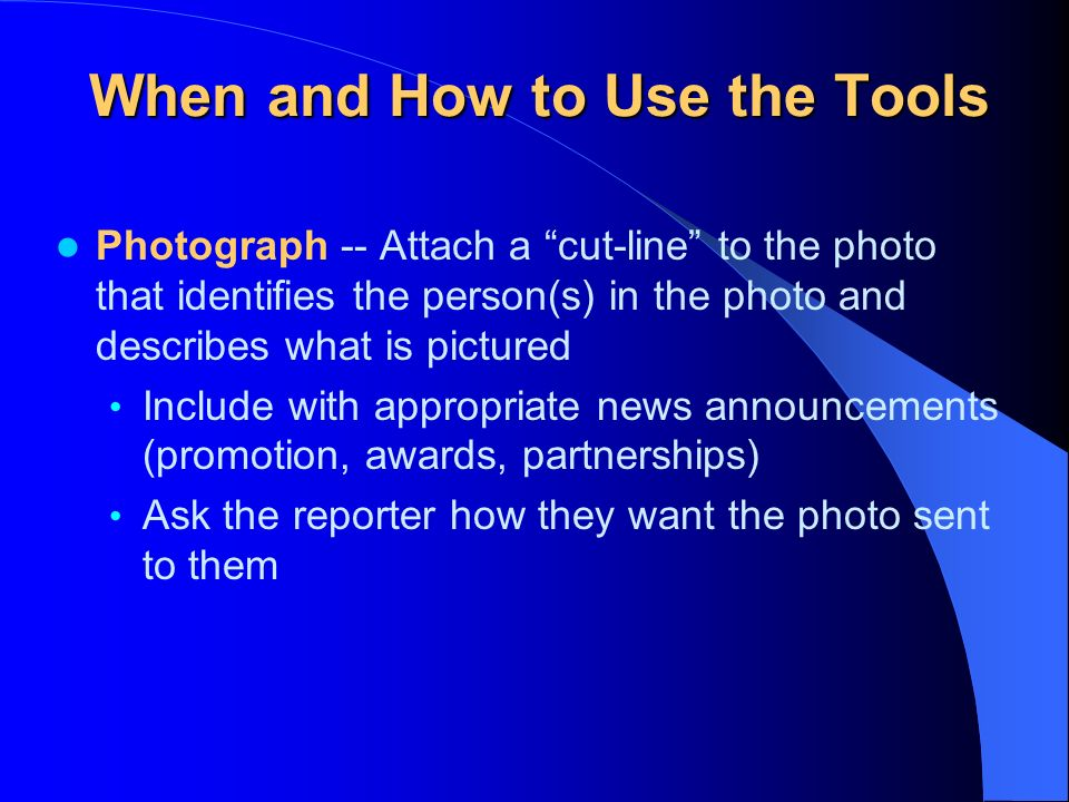 When and How to Use the Tools Media Advisory -- Announces an upcoming news event or offers a resource person to address a current hot issue Include an eye-catching headline Distribute several days in advance of the news event Use a What, When, Where, Why format Bullet the main points Provide contact information and date