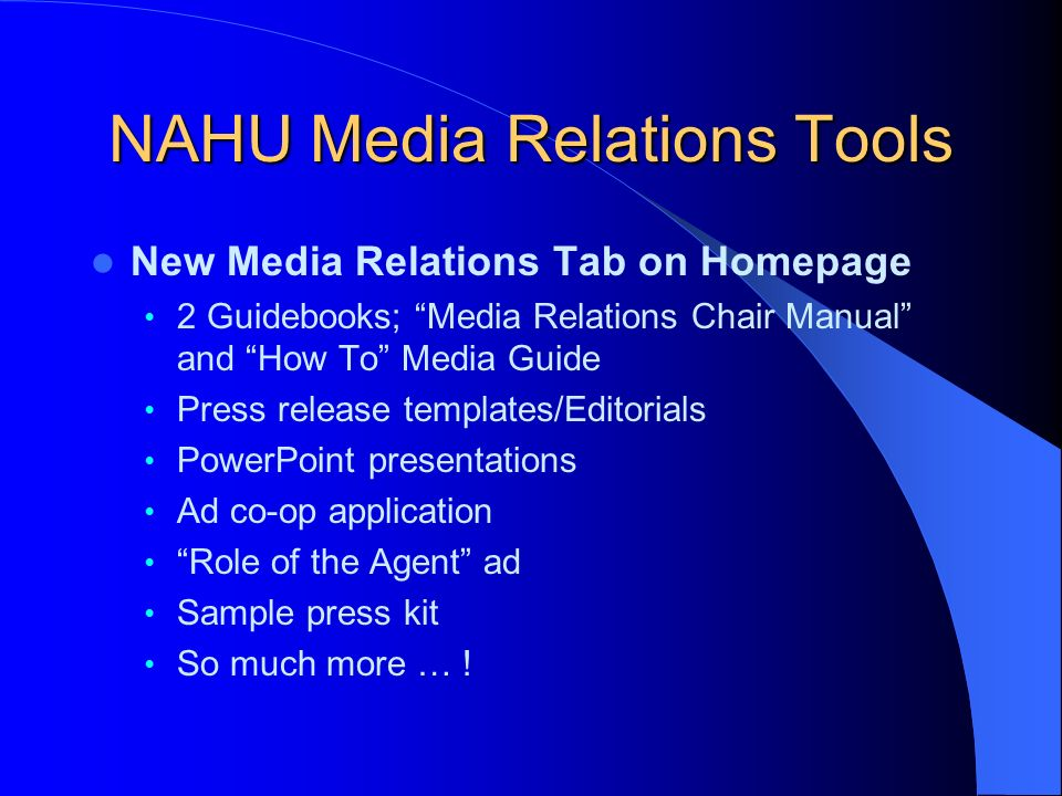 NAHU Media Relations Tools New Media Relations Tab on Homepage 2 Guidebooks; Media Relations Chair Manual and How To Media Guide Press release templates/Editorials PowerPoint presentations Ad co-op application Role of the Agent ad Sample press kit So much more … !