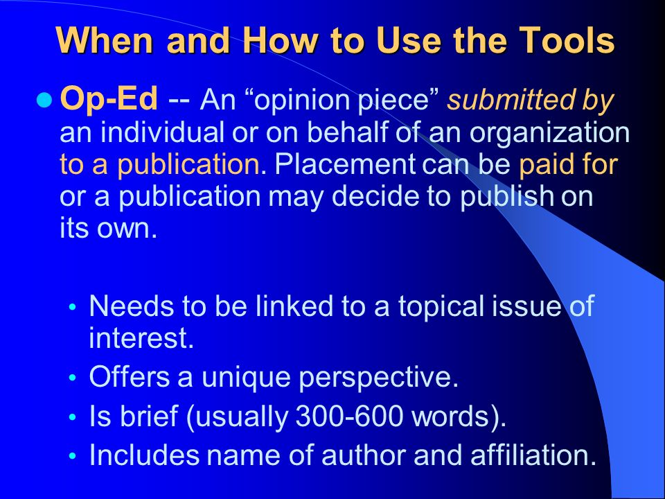 When and How to Use the Tools Letter to the Editor -- Responds to an article or editorial that has appeared in a publication Make certain it relates directly to the topic Include name of article, date, and page for reference Be concise and brief Share your unique perspective Give examples Close with your name, title and affiliation (Advance Chapter approval required if identified)