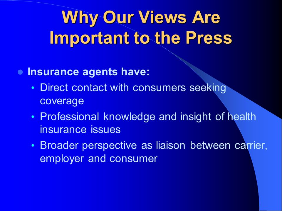 Why Our Views Are Important to the Press Insurance agents have: Direct contact with consumers seeking coverage Professional knowledge and insight of health insurance issues Broader perspective as liaison between carrier, employer and consumer