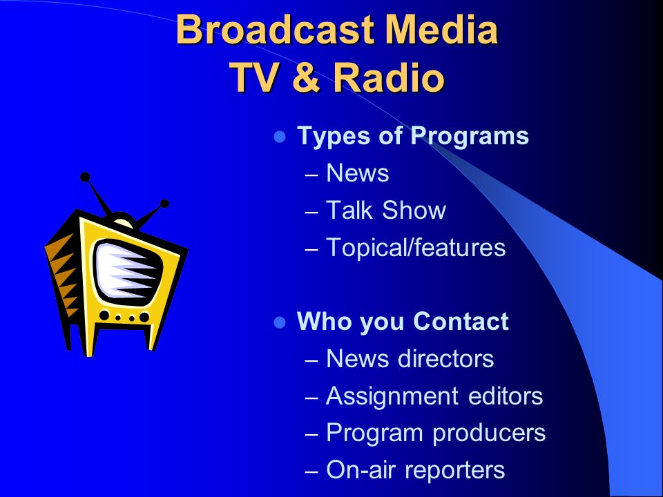Broadcast Media TV & Radio Types of Programs – News – Talk Show – Topical/features Who you Contact – News directors – Assignment editors – Program producers – On-air reporters