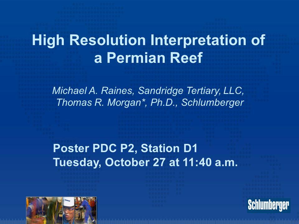 High Resolution Interpretation of a Permian Reef Michael A. Raines, Sandridge Tertiary, LLC, Thomas R. Morgan*, Ph.D., Schlumberger Poster PDC P2, Sta