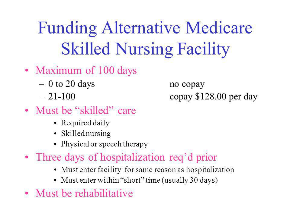 Funding Alternative Medicare Skilled Nursing Facility Maximum of 100 days –0 to 20 daysno copay –21-100copay $128.00 per day Must be skilled care Required daily Skilled nursing Physical or speech therapy Three days of hospitalization reqd prior Must enter facility for same reason as hospitalization Must enter within short time (usually 30 days) Must be rehabilitative