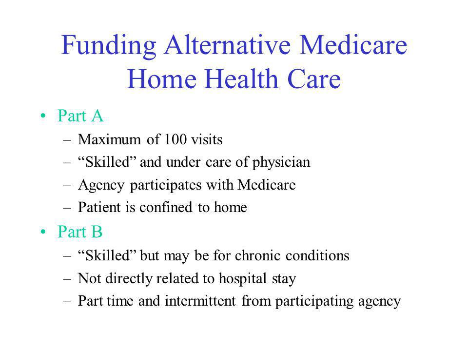 Funding Alternative Medicare Home Health Care Part A –Maximum of 100 visits –Skilled and under care of physician –Agency participates with Medicare –Patient is confined to home Part B –Skilled but may be for chronic conditions –Not directly related to hospital stay –Part time and intermittent from participating agency