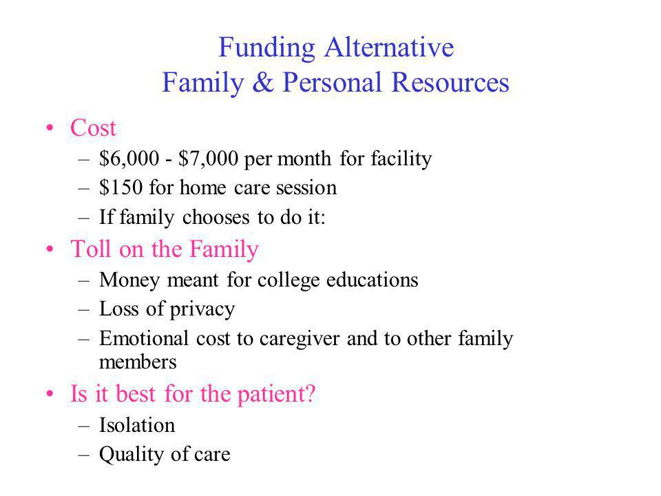 Funding Alternative Family & Personal Resources Cost –$6,000 - $7,000 per month for facility –$150 for home care session –If family chooses to do it: Toll on the Family –Money meant for college educations –Loss of privacy –Emotional cost to caregiver and to other family members Is it best for the patient.