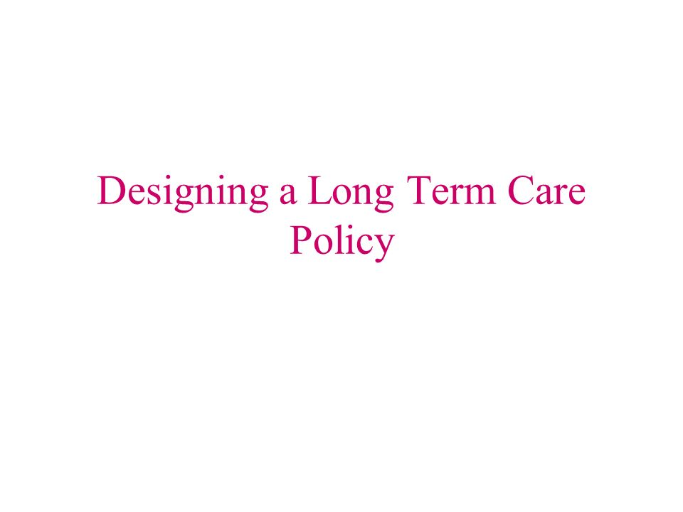 Designing a Long Term Care Policy