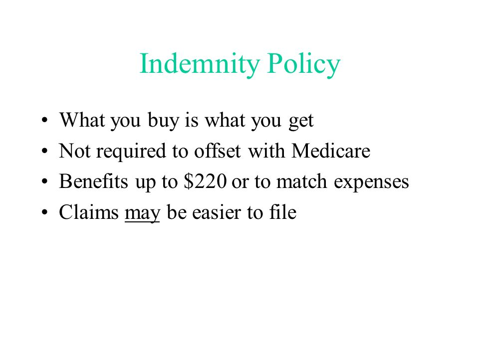 Indemnity Policy What you buy is what you get Not required to offset with Medicare Benefits up to $220 or to match expenses Claims may be easier to file
