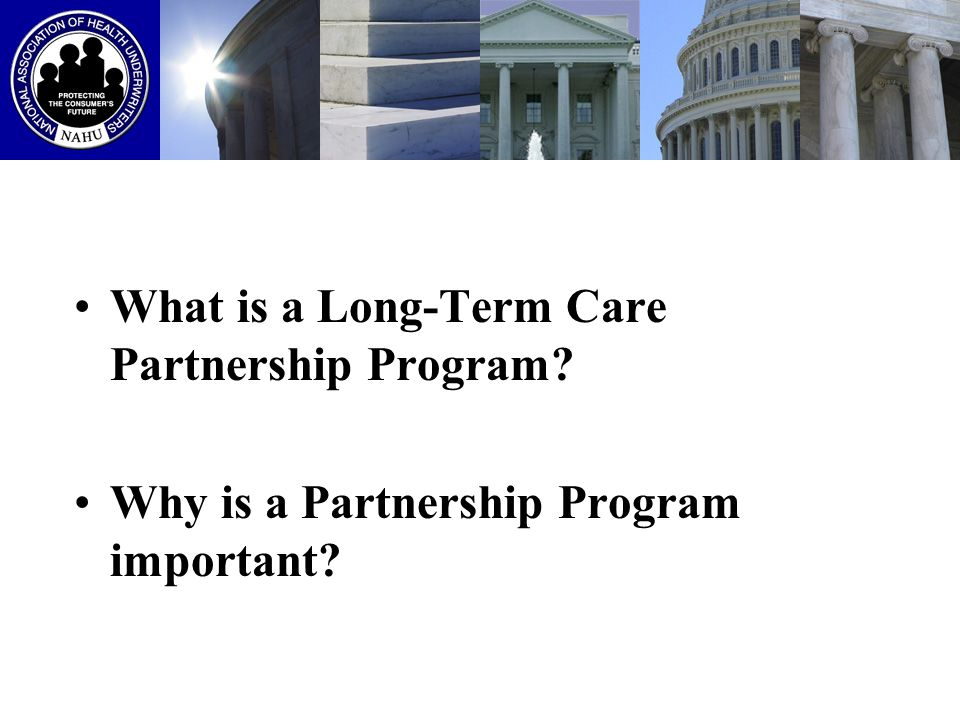 THE PARTNERSHIP PREMISE To reduce Medicaid expenditures by delaying or eliminating the need for people to rely on Medicaid Encourage purchase of private LTC insurance by giving an incentive for the consumer to buy