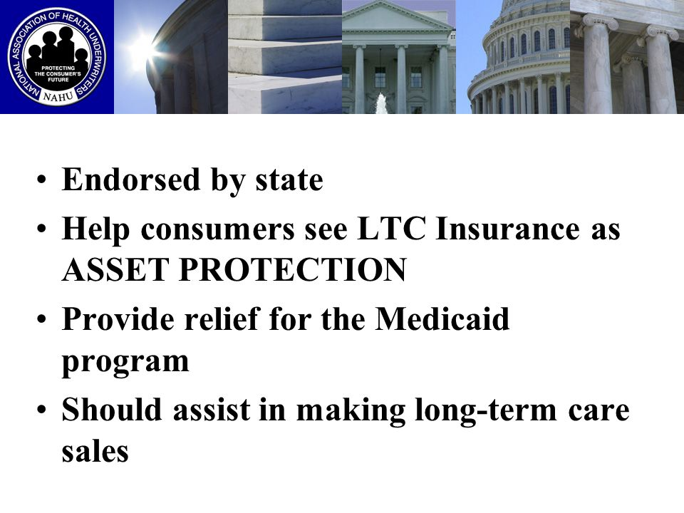 CONSUMER INCENTIVE By purchasing a LTC policy sold through the Partnership, asset protection from Medicaid would equal the amount of LTC insurance coverage This amount of assets would not have to be spent down to qualify for Medicaid