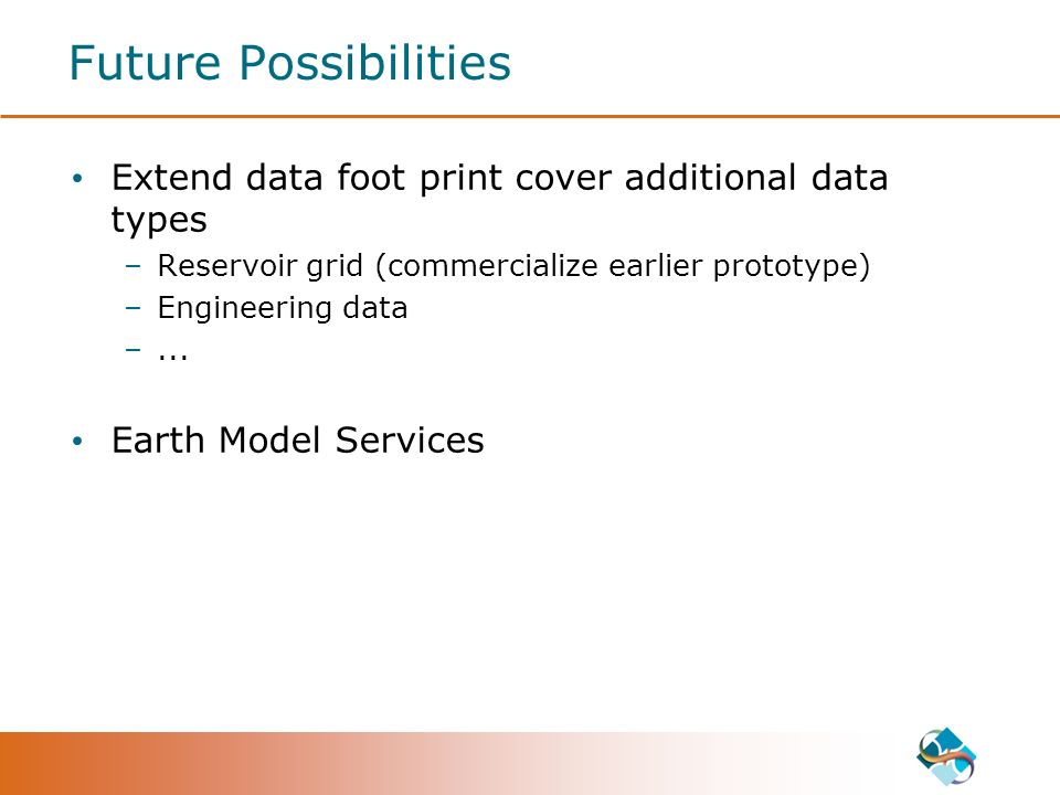 Future Possibilities Extend data foot print cover additional data types –Reservoir grid (commercialize earlier prototype) –Engineering data –...