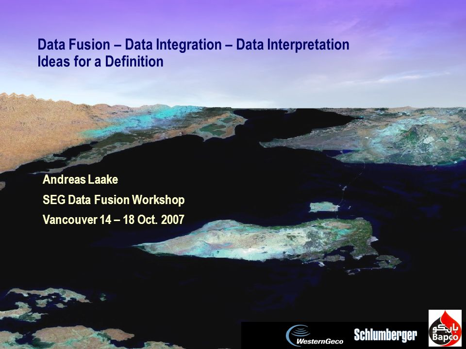 SEG Data Fusion Workshop Vancouver 2007 / 1 Data Fusion – Data Integration – Data Interpretation Ideas for a Definition Andreas Laake SEG Data Fusion Workshop Vancouver 14 – 18 Oct.