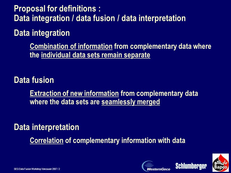 SEG Data Fusion Workshop Vancouver 2007 / 2 Proposal for definitions : Data integration / data fusion / data interpretation Data integration Combination of information from complementary data where the individual data sets remain separate Data fusion Extraction of new information from complementary data where the data sets are seamlessly merged Data interpretation Correlation of complementary information with data