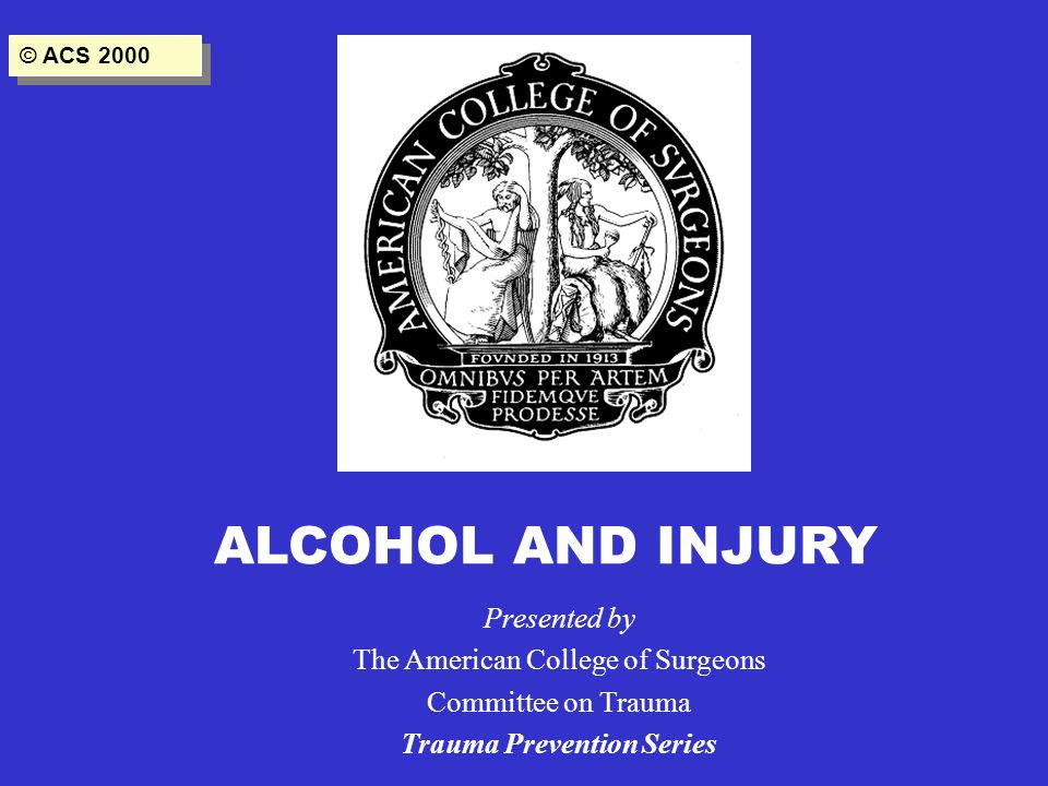 ALCOHOL AND INJURY Presented by The American College of Surgeons Committee on Trauma Trauma Prevention Series © ACS 2000