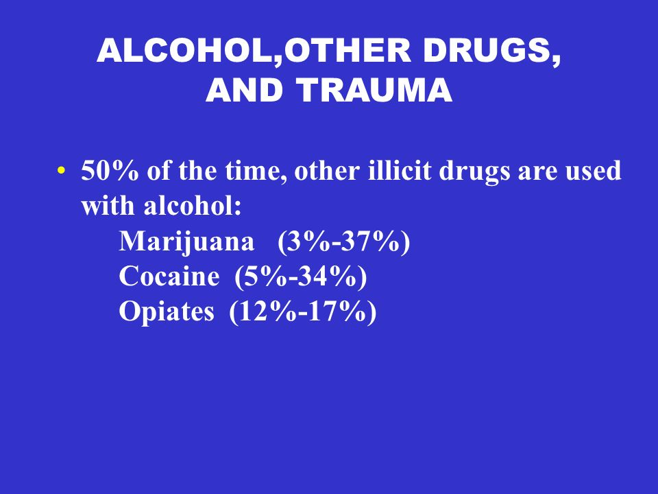 ALCOHOL,OTHER DRUGS, AND TRAUMA 50% of the time, other illicit drugs are used with alcohol: Marijuana (3%-37%) Cocaine (5%-34%) Opiates (12%-17%)