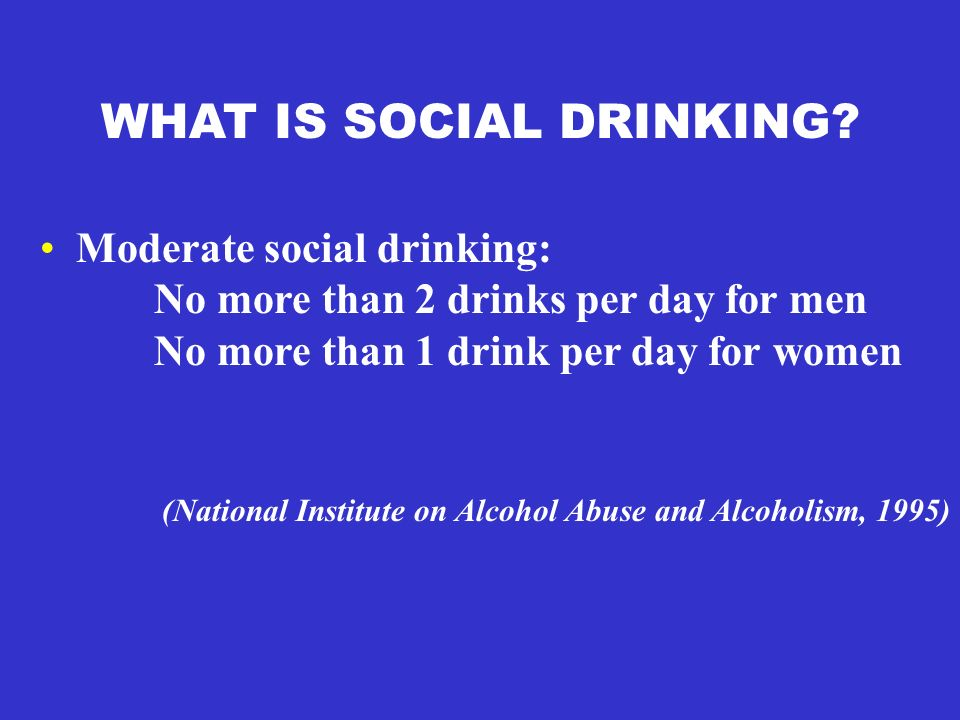 WHAT IS SOCIAL DRINKING? Moderate social drinking: No more than 2 drinks per day for men No more than 1 drink per day for women (National Institute on