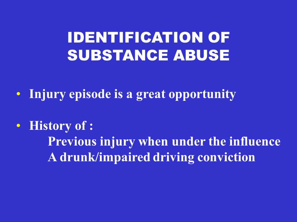 IDENTIFICATION OF SUBSTANCE ABUSE Injury episode is a great opportunity History of : Previous injury when under the influence A drunk/impaired driving conviction