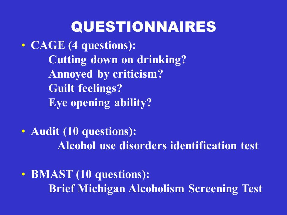 QUESTIONNAIRES CAGE (4 questions): Cutting down on drinking? Annoyed by criticism? Guilt feelings? Eye opening ability? Audit (10 questions): Alcohol