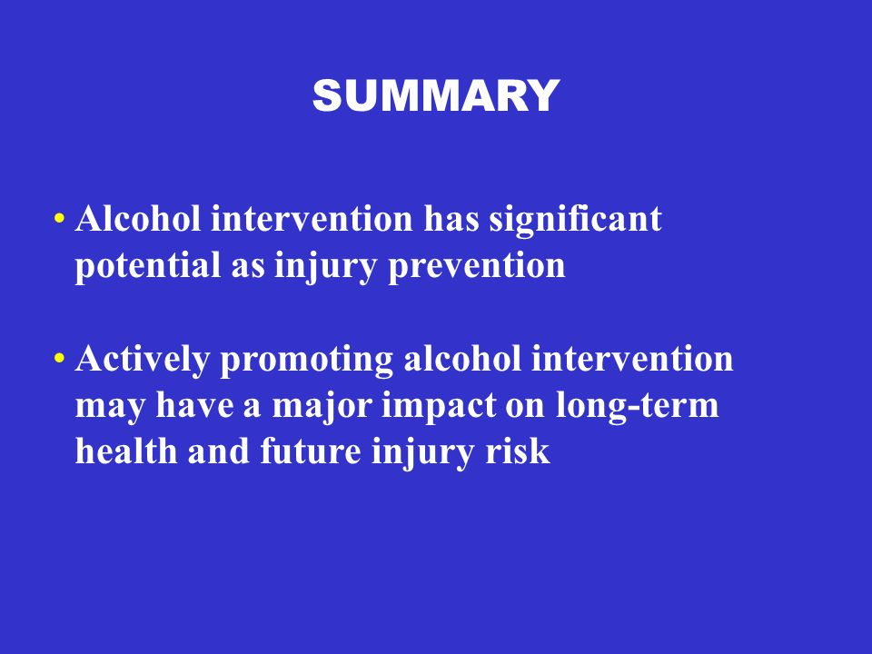 SUMMARY Alcohol intervention has significant potential as injury prevention Actively promoting alcohol intervention may have a major impact on long-te