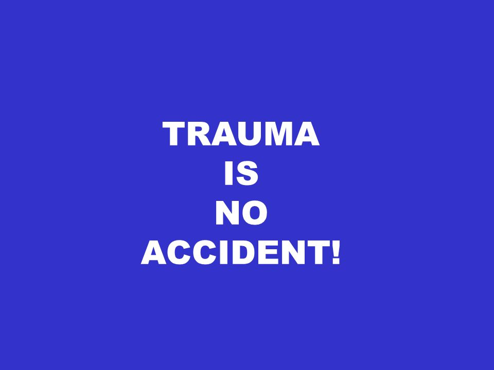 TRAUMA IS NO ACCIDENT!