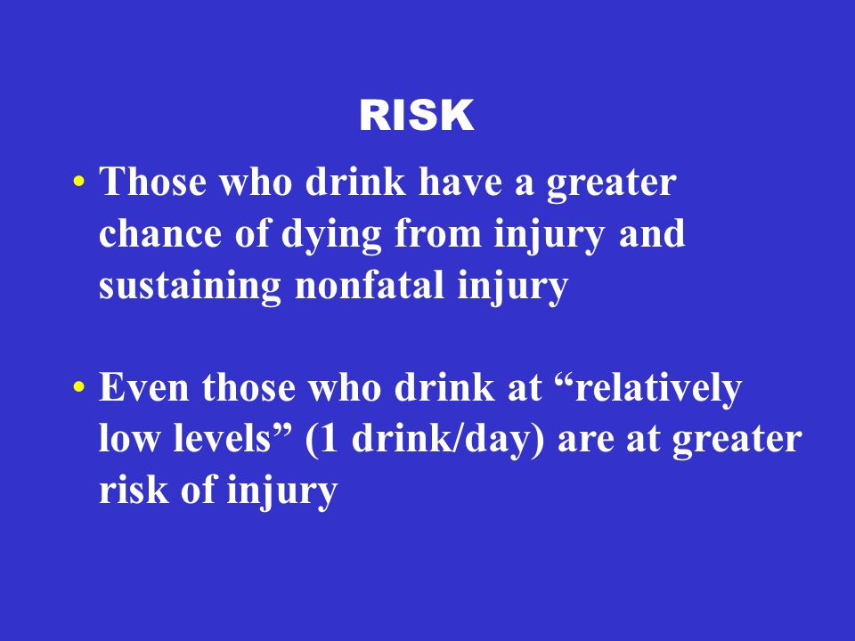 RISK Those who drink have a greater chance of dying from injury and sustaining nonfatal injury Even those who drink at relatively low levels (1 drink/