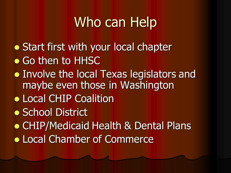 Who can Help Start first with your local chapter Start first with your local chapter Go then to HHSC Go then to HHSC Involve the local Texas legislators and maybe even those in Washington Involve the local Texas legislators and maybe even those in Washington Local CHIP Coalition Local CHIP Coalition School District School District CHIP/Medicaid Health & Dental Plans CHIP/Medicaid Health & Dental Plans Local Chamber of Commerce Local Chamber of Commerce