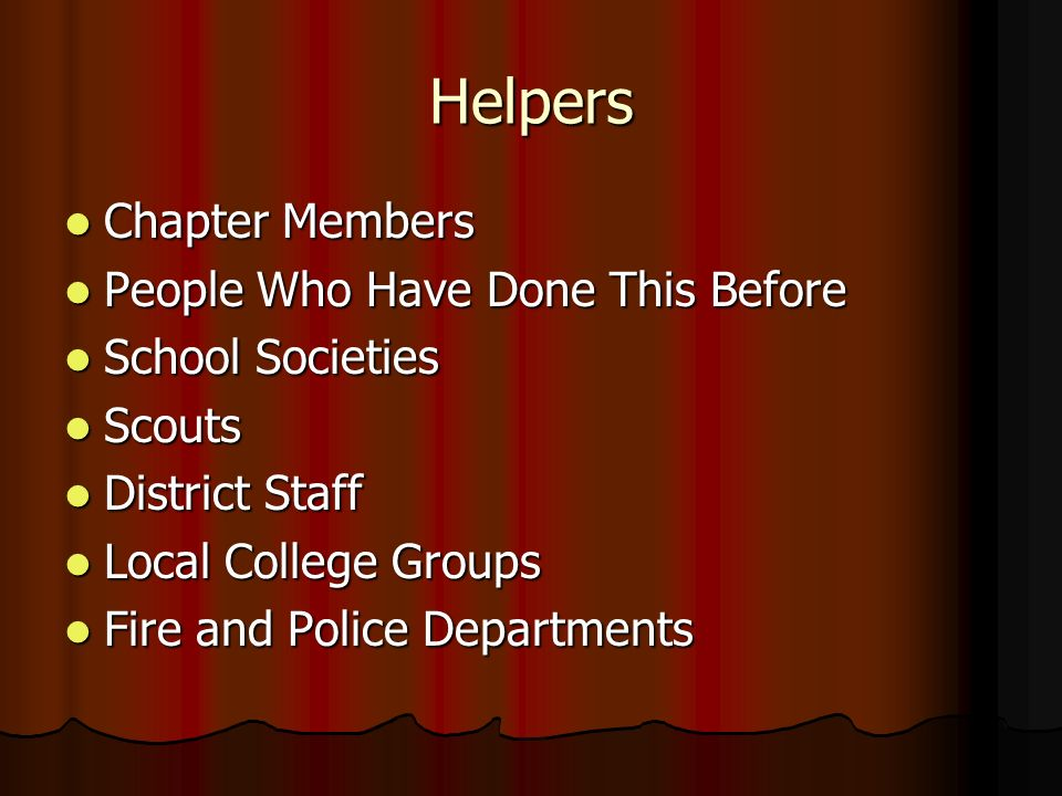 Helpers Chapter Members Chapter Members People Who Have Done This Before People Who Have Done This Before School Societies School Societies Scouts Scouts District Staff District Staff Local College Groups Local College Groups Fire and Police Departments Fire and Police Departments