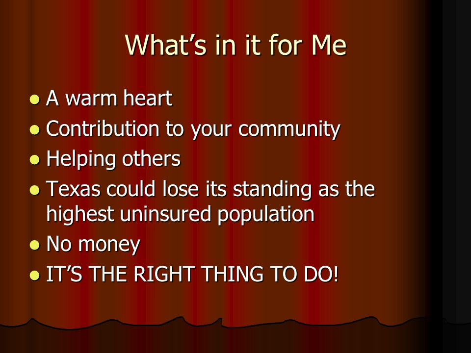 Whats in it for Me A warm heart A warm heart Contribution to your community Contribution to your community Helping others Helping others Texas could lose its standing as the highest uninsured population Texas could lose its standing as the highest uninsured population No money No money ITS THE RIGHT THING TO DO.