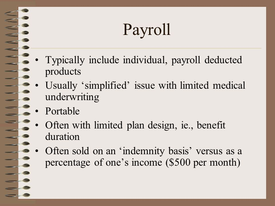 Payroll Typically include individual, payroll deducted products Usually simplified issue with limited medical underwriting Portable Often with limited