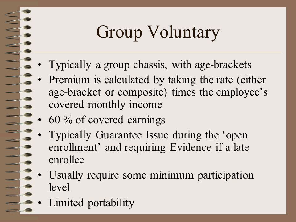 Group Voluntary Typically a group chassis, with age-brackets Premium is calculated by taking the rate (either age-bracket or composite) times the empl