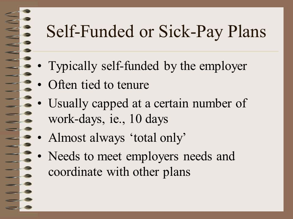 Self-Funded or Sick-Pay Plans Typically self-funded by the employer Often tied to tenure Usually capped at a certain number of work-days, ie., 10 days