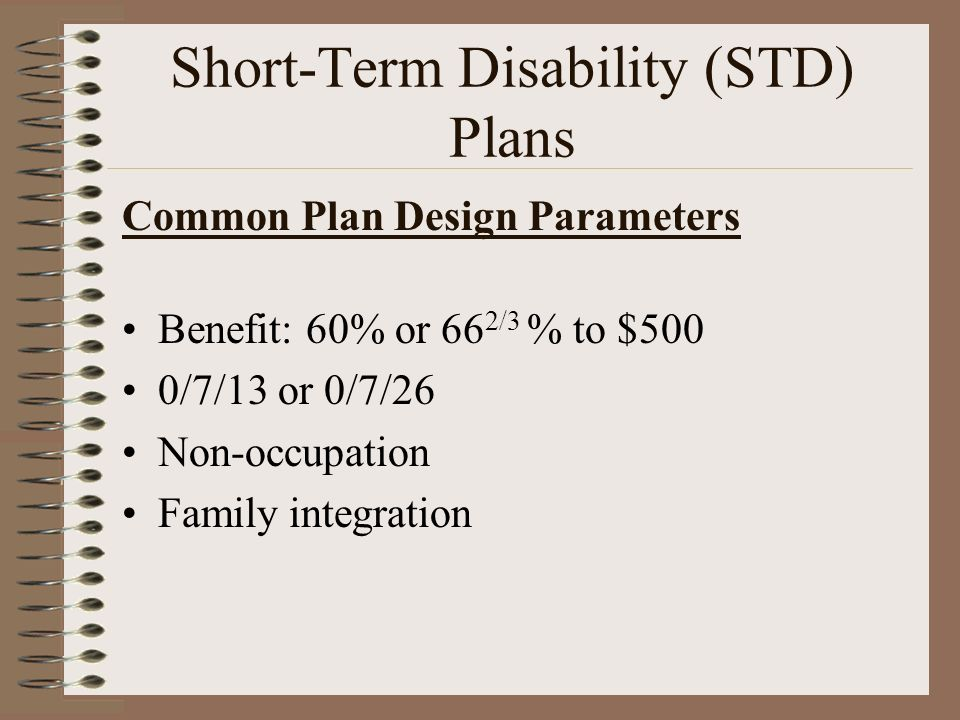 Common Plan Design Parameters Benefit: 60% or 66 2/3 % to $500 0/7/13 or 0/7/26 Non-occupation Family integration Short-Term Disability (STD) Plans