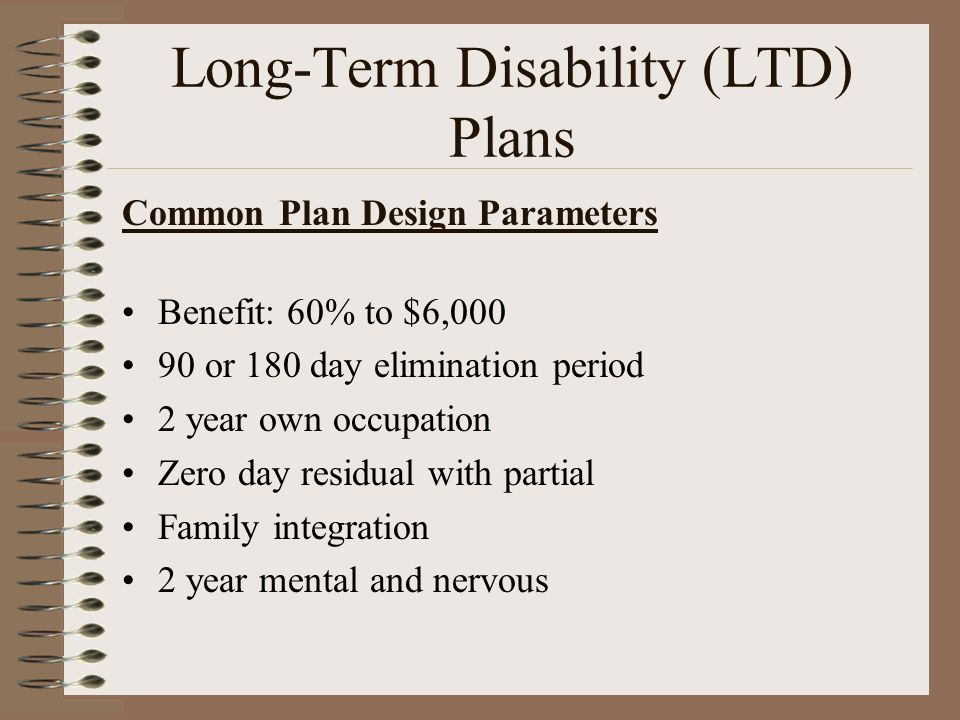 Common Plan Design Parameters Benefit: 60% to $6,000 90 or 180 day elimination period 2 year own occupation Zero day residual with partial Family inte